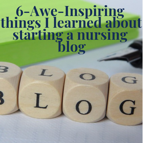 6 Awe Inspiring Things I Learned About Starting A Nursing Blog